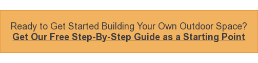 Ready to Get Started Building Your Own Outdoor Space? Get Our Free Step-By-Step Guide as a Starting Point